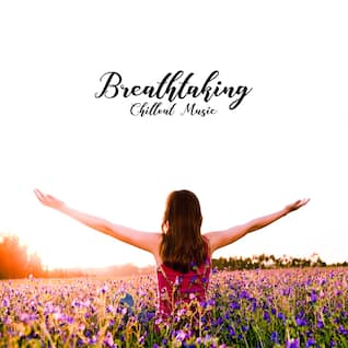Breathtaking Chillout Music: Deep Chillout Melodies That'll Deeply Move You and Allow You to Completely Relax