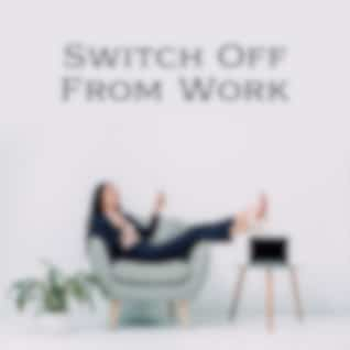 Switch Off From Work: Relax and De-Stress After A Long Day