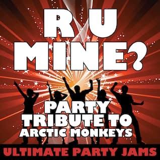 R U Mine? (Party Tribute to Arctic Monkeys)
