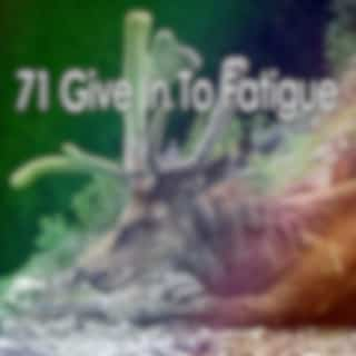 71 Give In to Fatigue