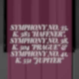 """Symphony No. 35, K. 385 """"Haffner"""", Symphony No. 38, K. 504 """"Prague"""" & Symphony No. 41, K. 551 """"Jupiter"""""""