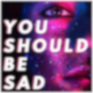 You Should Be Sad