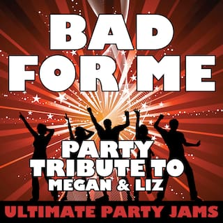 Bad for Me (Party Tribute to Megan & Liz)